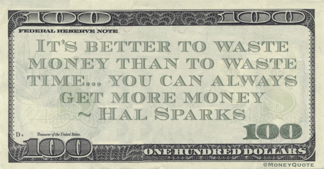 It's better to waste money than to waste time... you can always get more money Quote