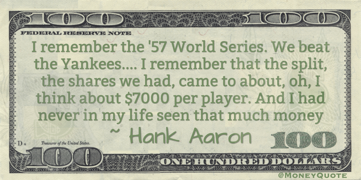 I remember the '57 World Series. We beat the Yankees ... I remember that the split, the shares we had, came to about, oh, I think about $7000 per player. And I had never in my life seen that much money Quote