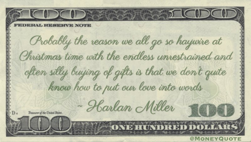 Probably the reason we all go so haywire at Christmas time with the endless unrestrained and often silly buying of gifts is that we don't quite know how to put our love into words Quote