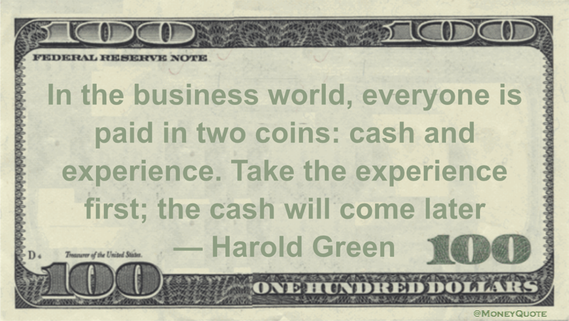 In the business world, everyone is paid in two coins: cash and experience. Take the experience first; the cash will come later Quote