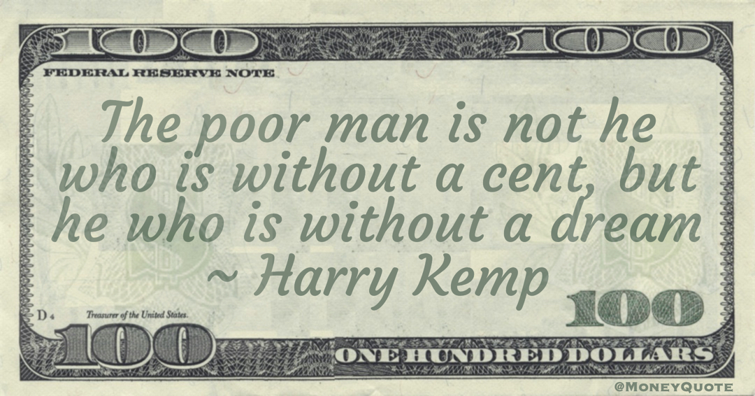 The poor man is not he who is without a cent, but he who is without a dream Quote