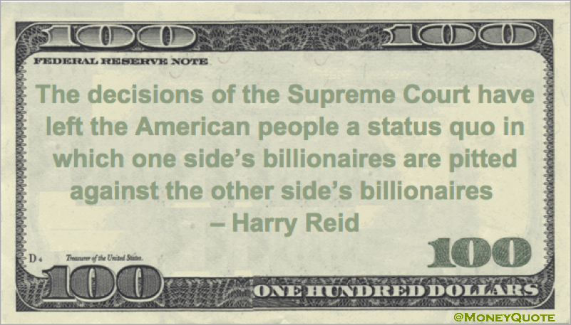The decisions of the Supreme Court have left the American people a status quo in which one side's billionaires are pitted against the other side's billionaires Quote