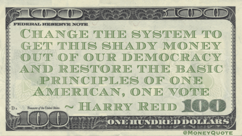 Change the system to get this shady money out of our democracy and restore the basic principles of one American, one vote Quote