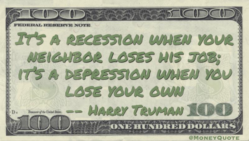 It's a recession when your neighbor loses his job; it's a depression when you lose your own Quote