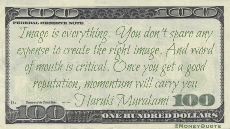 Image is everything. You don't spare any expense to create the right image. And word of mouth is critical. Once you get a good reputation, momentum will carry you Quote
