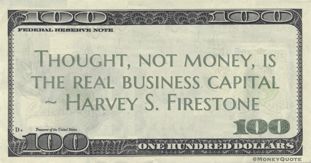 Harvey S. Firestone Thought, not money, is the real business capital quote