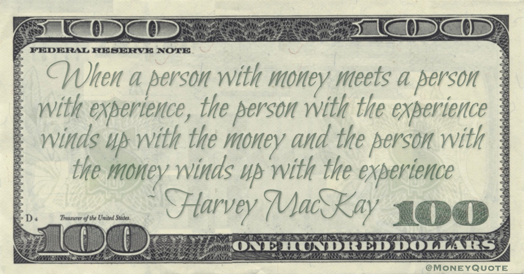 When a person with money meets a person with experience, the person with the experience winds up with the money and the person with the money winds up with the experience Quote