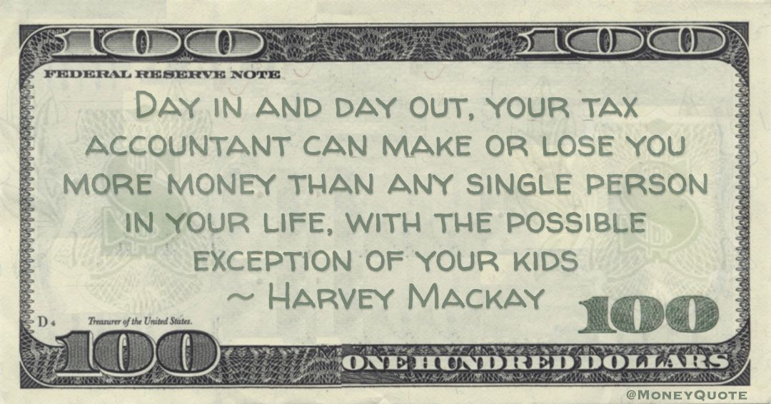 tax accountant can make or lose you more money than any single person in your life, with the possible exception of your kids Quote