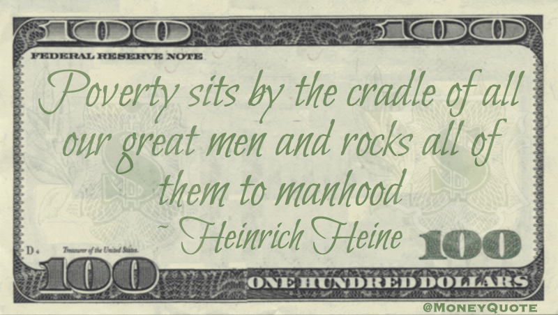 Poverty sits by the cradle of all our great men and rocks all of them to manhood Quote