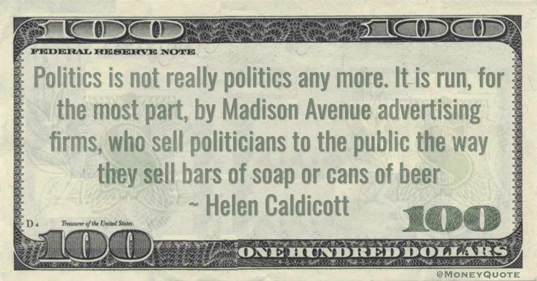 Politics is not really politics any more. It is run, for the most part, by Madison Avenue advertising firms, who sell politicians to the public the way they sell bars of soap or cans of beer Quote