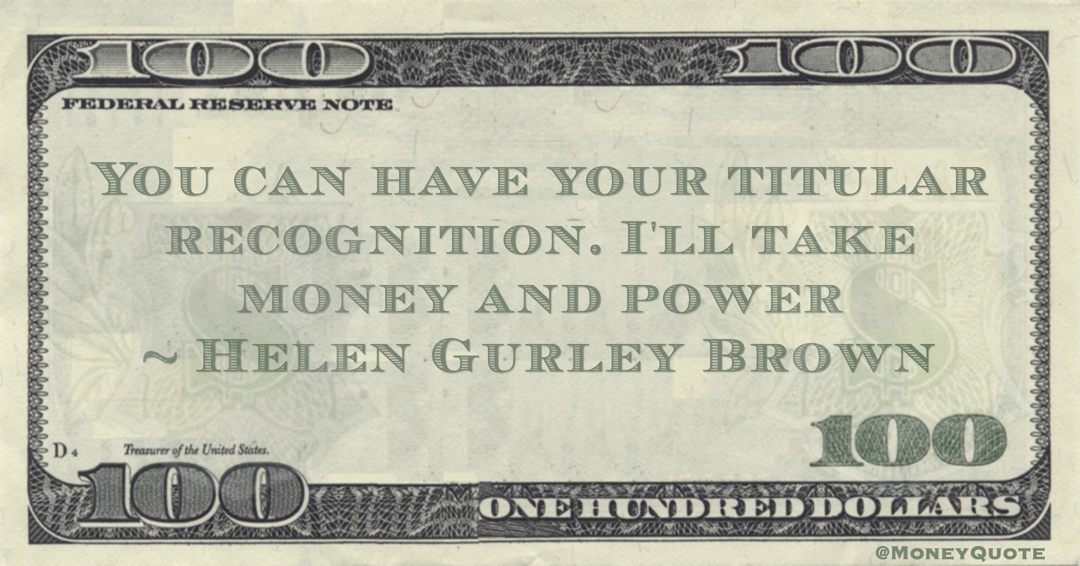 You can have your titular recognition. I'll take money and power Quote