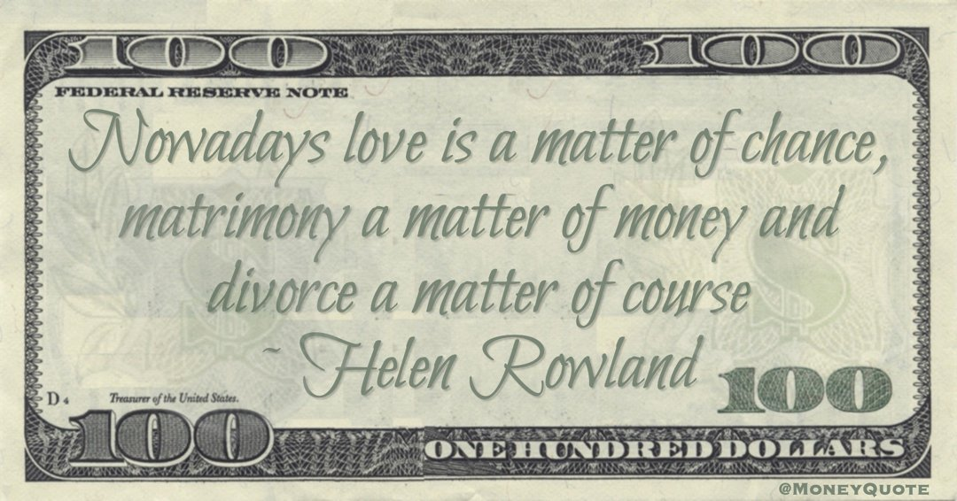 Nowadays love is a matter of chance, matrimony a matter of money and divorce a matter of course Quote