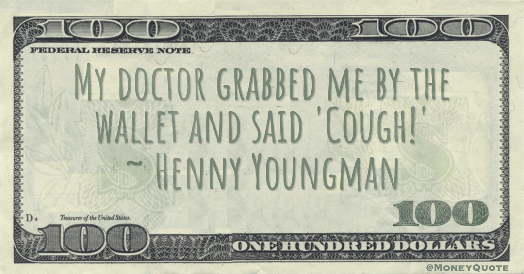 My doctor grabbed me by the wallet and said 'Cough!' Quote