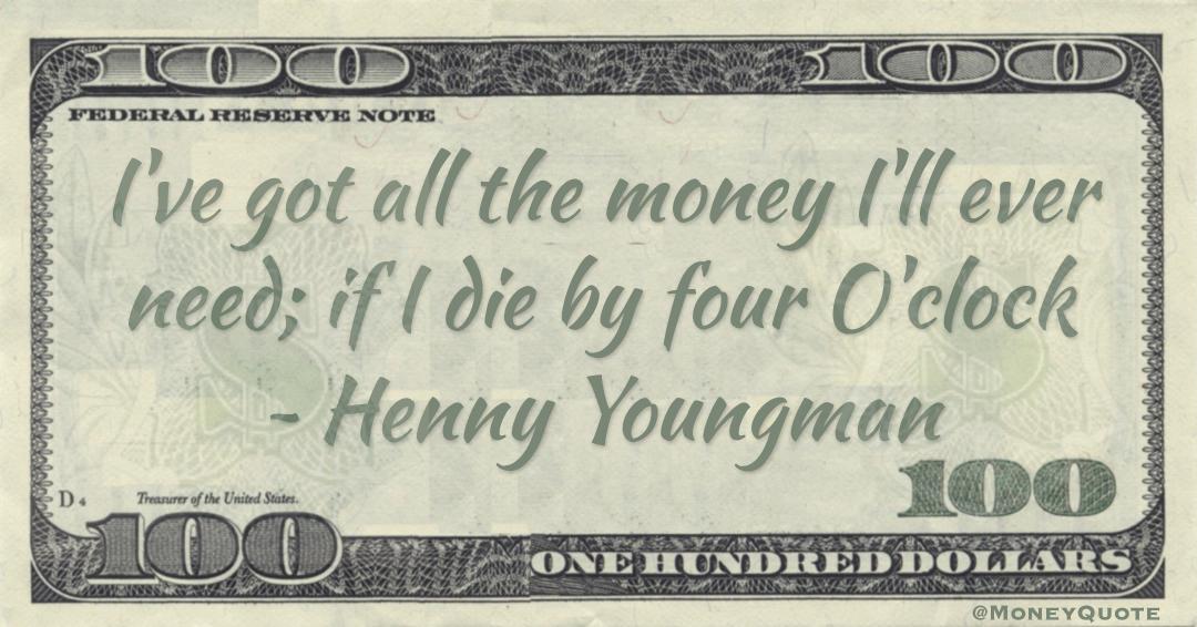 I've got all the money I'll ever need; if I die by four O'clock Quote