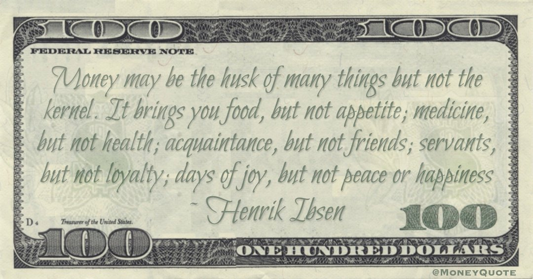Money may be the husk of many things but not the kernel. It brings you food, but not appetite; days of joy, but not peace or happiness Quote