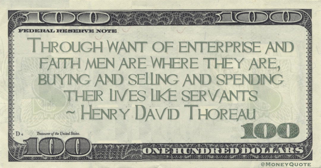 Through want of enterprise and faith men are where they are, buying and selling and spending their lives like servants Quote