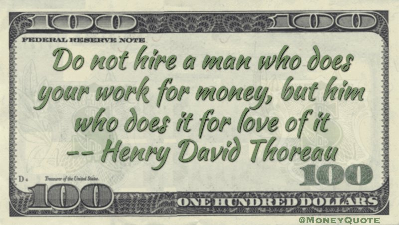 Do not hire a man who does your work for money, but him who does it for love of it Quote