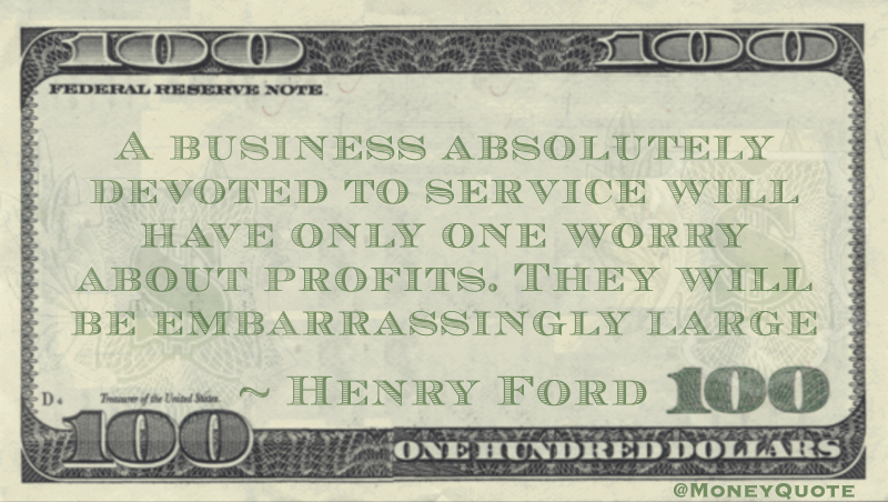 A business absolutely devoted to service will have only one worry about profits. They will be embarrassingly large Quote