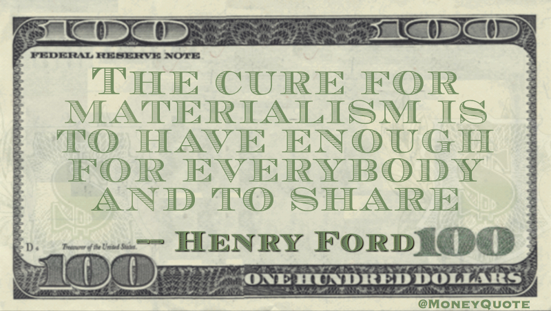 The cure for materialism is to have enough for everbody and to share Quote