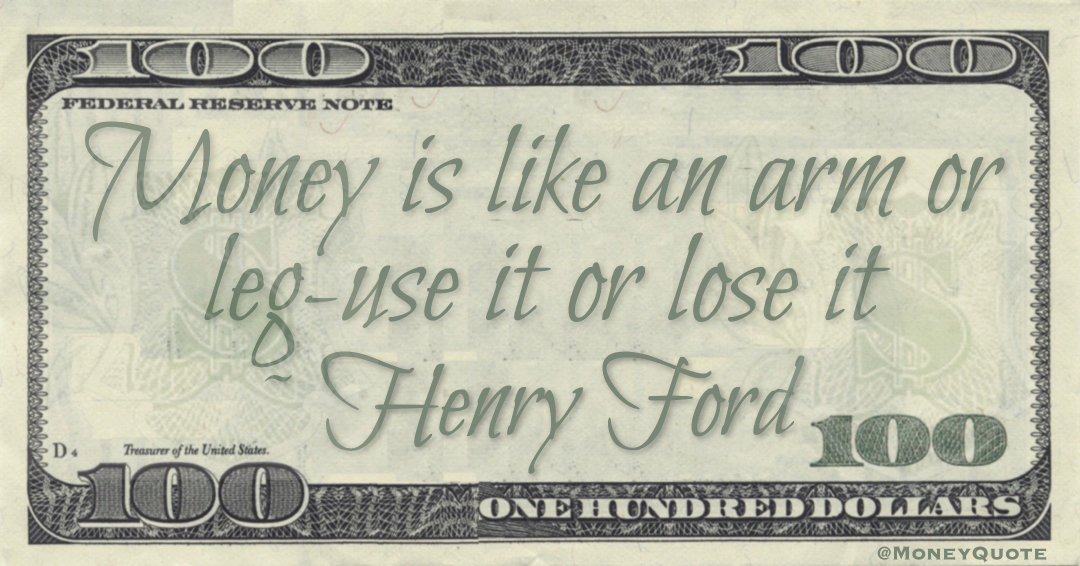 Money is like an arm or leg-use it or lose it Quote