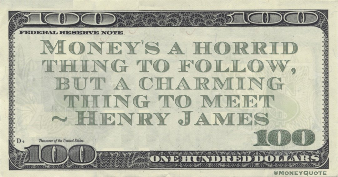 Money's a horrid thing to follow, but a charming thing to meet Quote