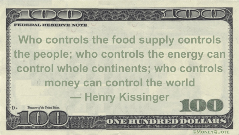 Who controls the food supply controls the people; who controls the energy can control whole continents; who controls money can control the world Quote