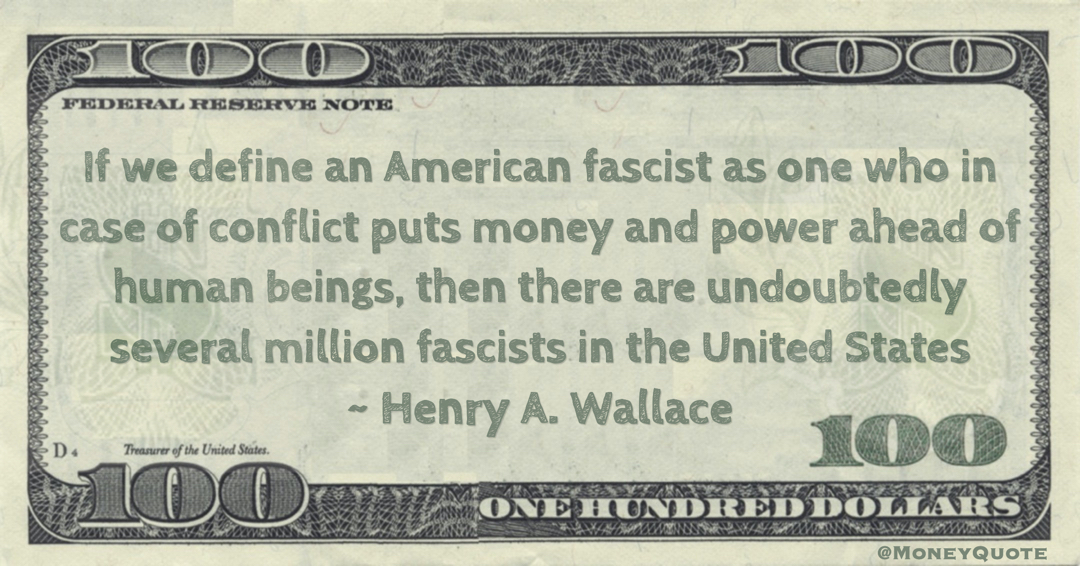 If we define an American fascist as one who in case of conflict puts money and power ahead of human beings, then there are undoubtedly several million fascists in the United States Quote
