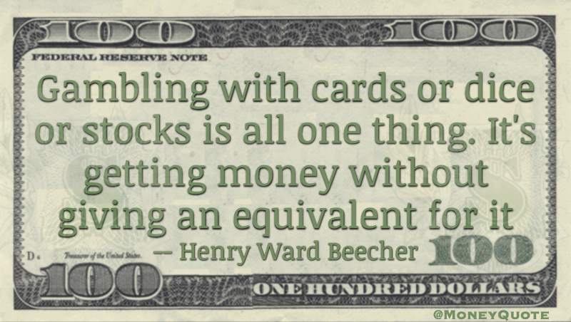 Gambling with cards or dice or stocks is all one thing. It's getting money without giving an equivalent for it Quote