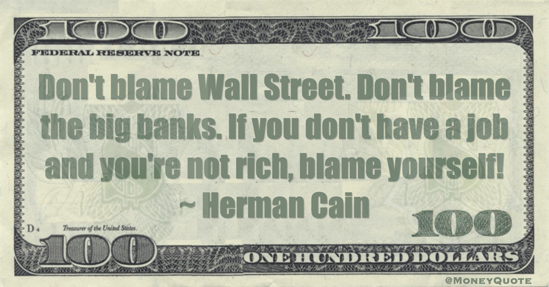 Don't blame Wall Street. Don't blame the big banks. If you don't have a job and you're not rich, blame yourself! Quote