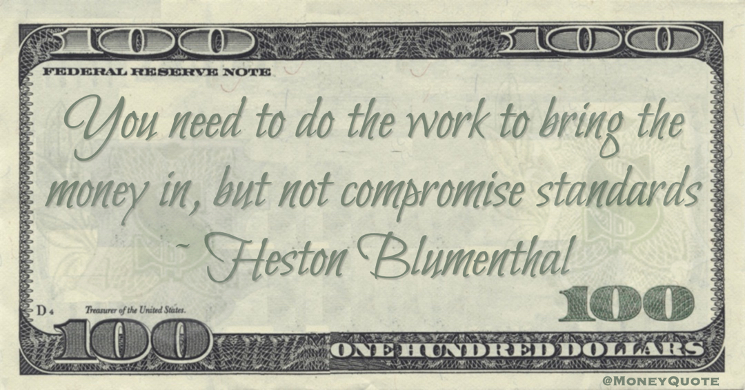 Heston Blumenthal You need to do the work to bring the money in, but not compromise standards quote