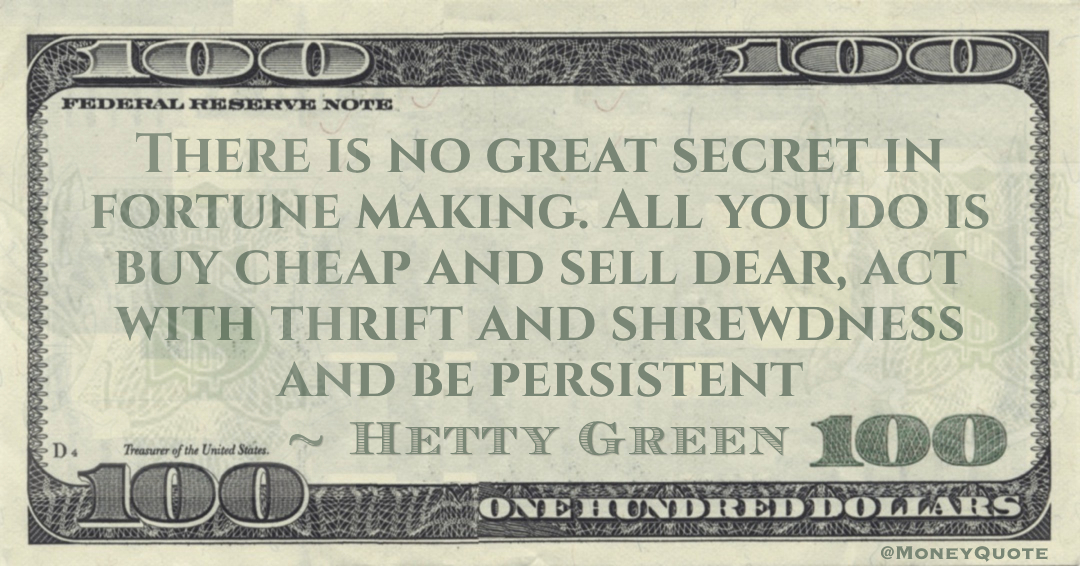 There is no great secret in fortune making. All you do is buy cheap and sell dear, act with thrift and shrewdness and be persistent Quote
