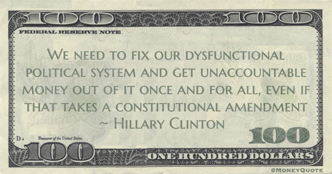Hillary Clinton We need to fix our dysfunctional political system and get unaccountable money out of it once and for all, even if that takes a constitutional amendment quote