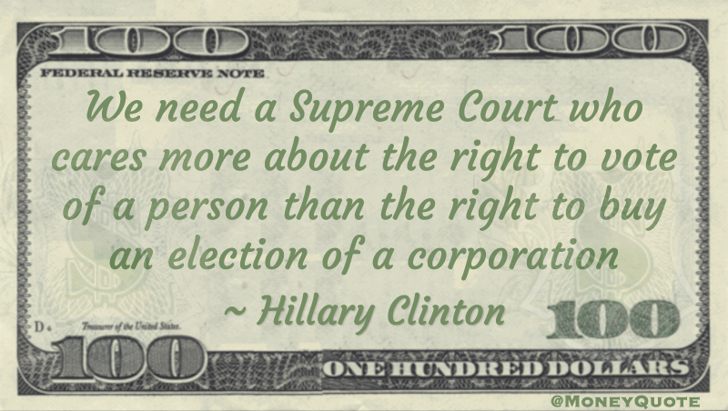We need a Supreme Court who cares more about the right to vote of a person than the right to buy an election of a corporation Quote