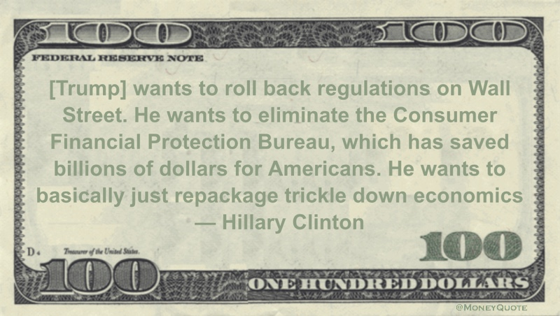 Wall Street. He wants to eliminate the Consumer Financial Protection Bureau, which has saved billions of dollars for Americans. He wants to basically just repackage trickle down economics Quote