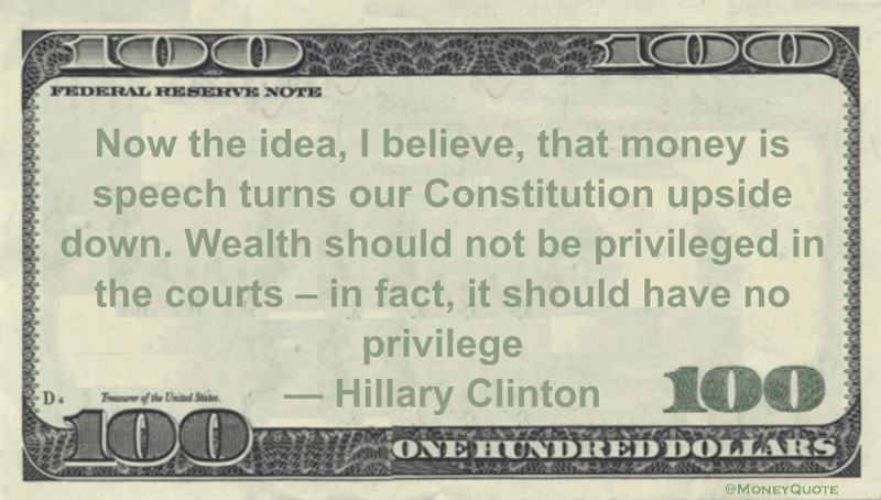 Now the idea, I believe, that money is speech turns our Constitution upside down.  Wealth should not be privileged in the courts – in fact, it should have no privilege Quote