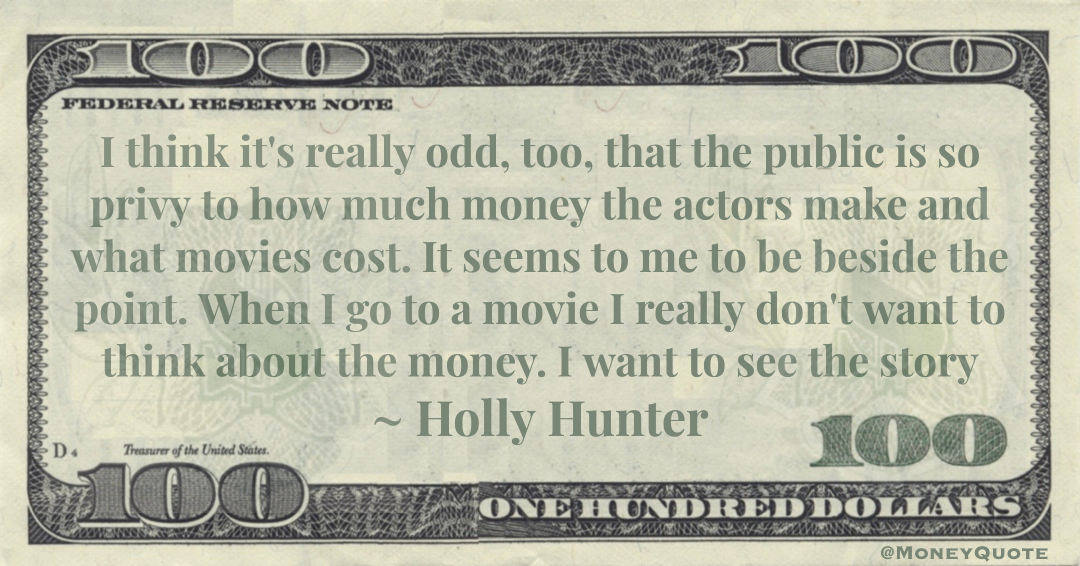 I think it's really odd, too, that the public is so privy to how much money the actors make and what movies cost. y Quote