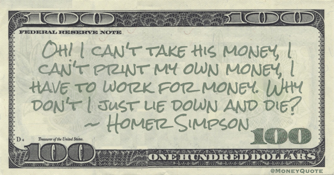 Homer Simpson Oh! I can't take his money, I can't print my own money, I have to work for money. Why don't I just lie down and die? quote