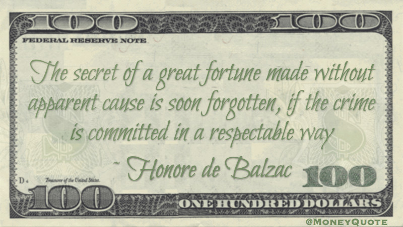The secret of a great fortune made without apparent cause is soon forgotten, if the crime is committed in a respectable way Quote