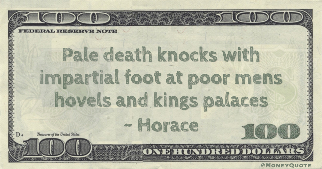Pale death with an impartial foot knocks at the hovels of the poor and the palaces of king Quote