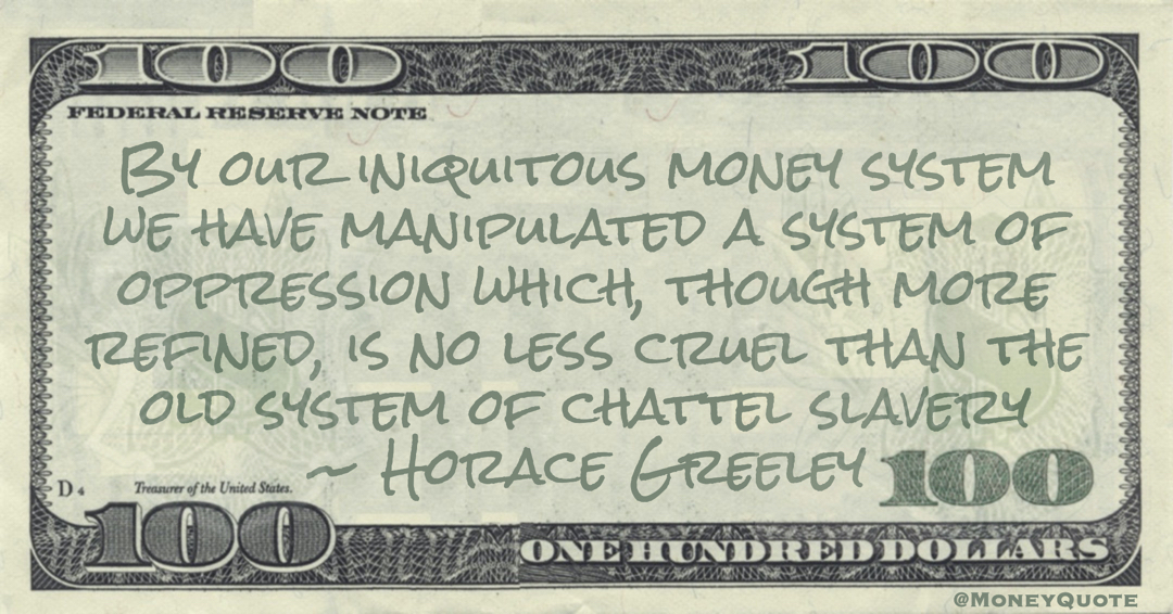 By our iniquitous money system we have manipulated a system of oppression which, though more refined, is no less cruel than the old system of chattel slavery Quote