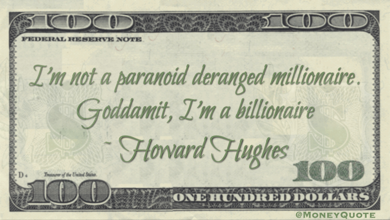 I'm not a paranoid deranged millionaire. Goddamit, I'm a billionaire Quote
