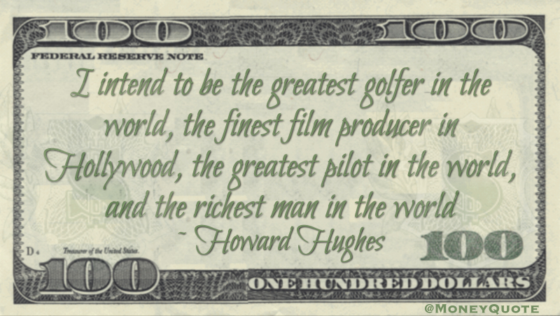 I intend to be the greatest golfer in the world, the finest film producer in Hollywood, the greatest pilot in the world, and the richest man in the world Quote