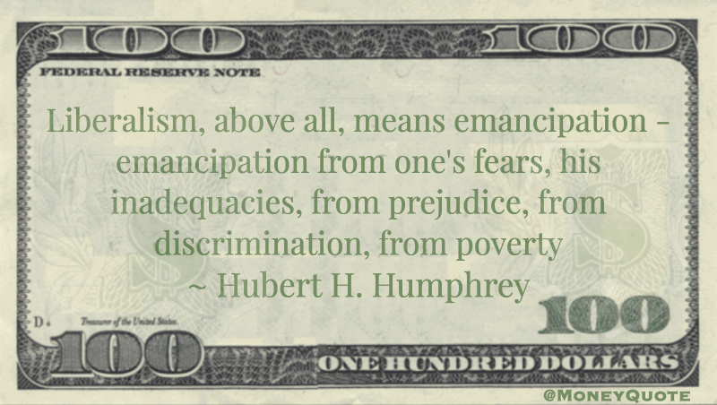Liberalism, above all, means emancipation - emancipation from one's fears, his inadequacies, from prejudice, from discrimination, from poverty Quote