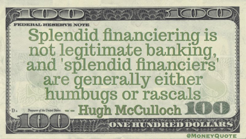 Splendid financiering is not  legitimate banking & splendid financiers are either humbugs or rascals Quote