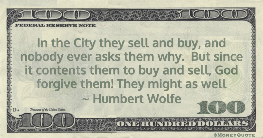 Humbert Wolfe In the City they sell and buy, and nobody ever asks them why.  But since it contents them to buy and sell, God forgive them! They might as well quote