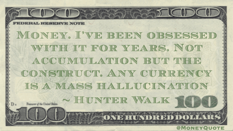 Money. I've been obsessed with it for years. Not accumulation but the construct. Any currency is a mass hallucination Quote
