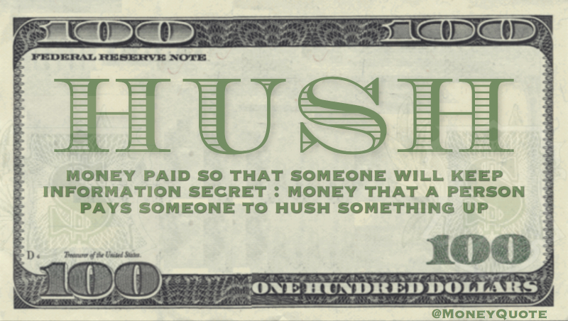 money paid so that someone will keep information secret : money that a person pays someone to hush something up Quote