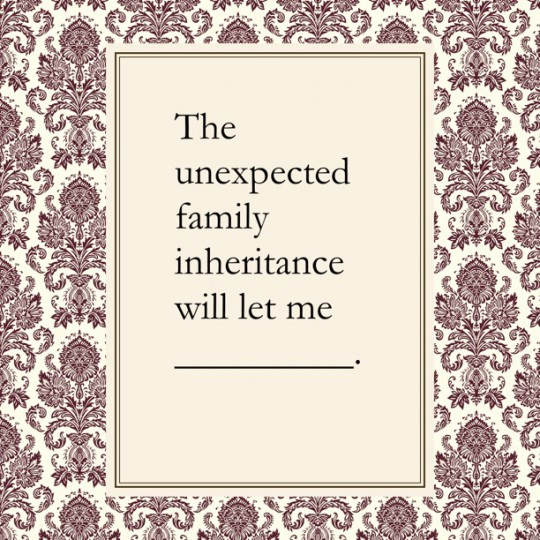 The unexpected family inheritance will let me (Blank)