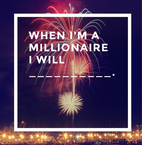 When I become a Millionaire, I will (Blank)