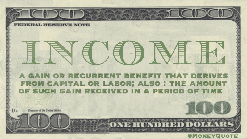 a gain or recurrent benefit that derives from capital or labor; also : the amount of such gain received in a period of time